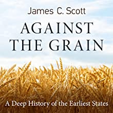 Against the Grain: A Deep History of the Earliest States Audiobook by James C. Scott Narrated by Eric Martin
