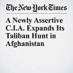 A Newly Assertive C.I.A. Expands Its Taliban Hunt in Afghanistan | Thomas Gibbons-Neff,Eric Schmitt,Adam Goldman