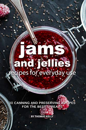 Jams and Jellies Recipes for Everyday Use: 30 Canning and Preserving Recipes for The Best Spreads (Best Dishes For Everyday Use)