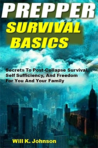 Prepper Survival Basics: Secrets To Post-Collapse Survival, Self Sufficiency, And Freedom For You And Your Family
