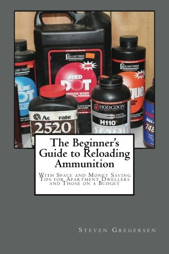 The Beginner's Guide to Reloading Ammunition: With Space and Money Saving Tips for Apartment Dwellers and Those on a Budget (Best Progressive Reloader For The Money)