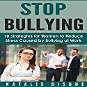 Stop Bullying: 10 Strategies for Women to Reduce Stress Caused by Bullying at Work Audiobook by Natalie Disque Narrated by Sangita Chauhan