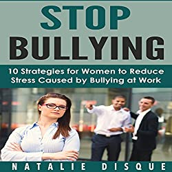 Stop Bullying: 10 Strategies for Women to Reduce Stress Caused by Bullying at Work