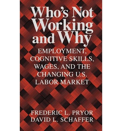 [(Who's Not Working and Why: Employment, Cognitive Skills, Wages, and the Changing U.S. Labor Market )] [Author: Frederic L. Pryor] [Oct-2012] PDF