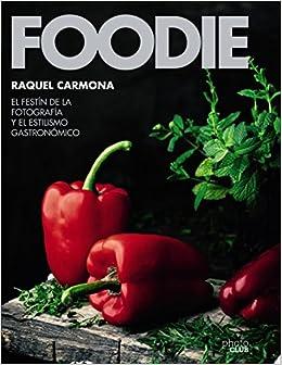 Foodie.el Festín De La Fotografía Y El Estilismo Gastronómico por Raquel Carmona Romero