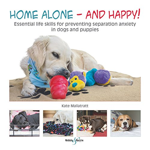 Home Alone and Happy!: Essential life skills for preventing separation anxiety in dogs and puppies -