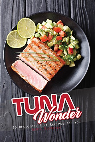 Tuna Wonder: 30 Delicious Tuna Recipes for You by April Blomgren