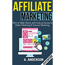 Affiliate Marketing: How To Make Money And Create an Income in: Online Marketing & Internet Marketing (Blog Promotion...