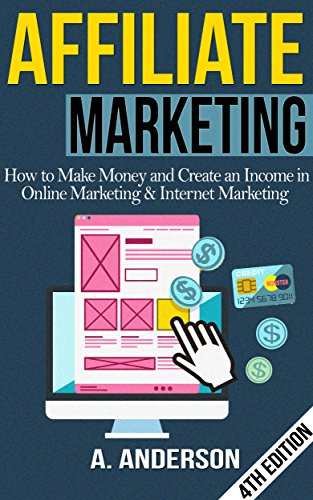 Affiliate Marketing: How To Make Money And Create an Income in: Online Marketing & Internet Marketing (Blog Promotion, Niche, Passive, Affiliate Business, ... Online Marketing For