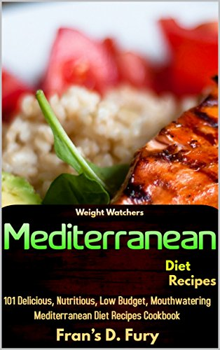 Weight Watchers Mediterranean Diet Recipes: 101 Delicious, Nutritious, Low Budget, Mouthwatering Mediterranean Diet Recipes Cookbook by Fran's D. Fury