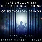 Real Encounters, Different Dimensions and Otherworldy Beings | Brad Steiger,Sherry Hansen Steiger