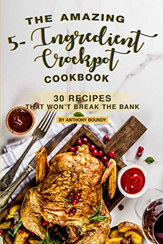 The Amazing 5- Ingredient Crockpot Cookbook: 30 Recipes That Won't Break the Bank by Anthony Boundy