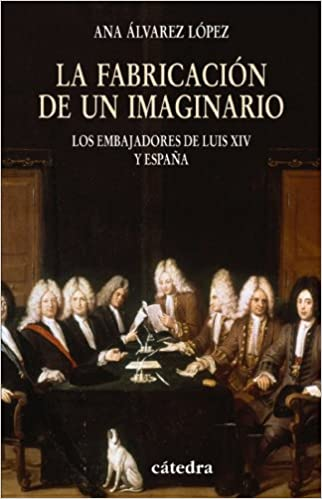 La fabricación de un imaginario: Los embajadores de Luis XIV y España Historia. Serie menor: Amazon.es: Álvarez López, Ana: Libros