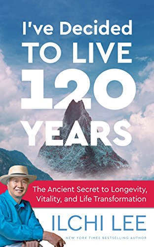 I've Decided to Live 120 Years: The Ancient Secret to Longevity, Vitality, and Life Transformation by [Lee, Ilchi]