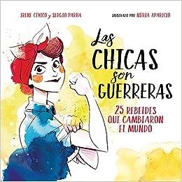 94e5bf7cc16f0 Las chicas son guerreras   Women Are Warriors  25 Rebels Who Changed the  World  25 rebeldes que cambiaron el mundo (Spanish Edition)  Irene Civico   ...