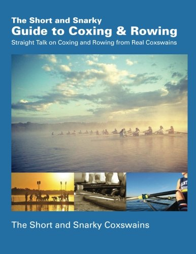 The Short and Snarky Guide to Coxing & Rowing: Straight Talk on Coxing and Rowing from Real Coxswains