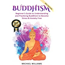 Buddhism: Beginner's Guide to Understanding & Practicing Buddhism to Become Stress and Anxiety Free (Buddhism, Mindfulness, Meditation, Buddhism For Beginners)