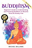 Buddhism: Beginner s Guide to Understanding & Practicing Buddhism to Become Stress and Anxiety Free (Buddhism, Mindfulness, Meditation, Buddhism For Beginners)