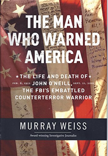 The Man Who Warned America: The Life and Death of John O'Neill: The FBI's Embattled Counterterror Warrior