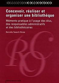 Concevoir, réaliser et organiser une bibliothèque : Mémento pratique à l'usage des élus, des responsables administratifs et des bibliothécaires par Danielle Taesch-Förste