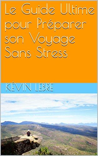 Amazon Com Le Guide Ultime Pour Preparer Son Voyage Sans