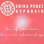 Ley de la Atraccion: Amor y Relaciones Hipnosis [Law of Attraction: Love & Relationships] | Erika Perez