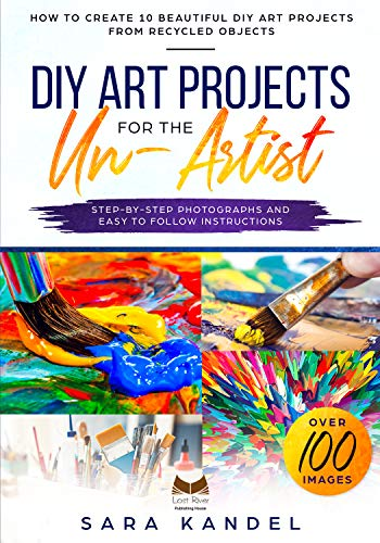 DIY Art Projects for the Un-Artist: How to Create 10 Beautiful DIY Art Projects from Recycled Objects Step-by-Step Photographs and Easy to Follow Instructions por Sara Kandel