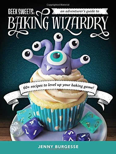 Geek Sweets: An Adventurer's Guide to the World of Baking Wizardry by Jenny Burgesse