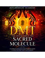 DMT - The Truth About the Sacred Molecule: Everything You Need to Know About Dimethyltryptamine to Awaken Your Mind + Safe Use and Trip Reports