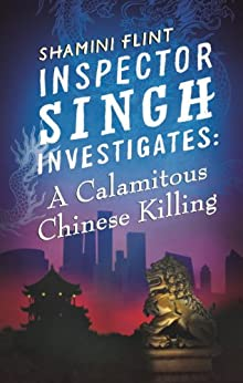 Inspector Singh Investigates: A Calamitous Chinese Killing: Number 6 in Series by [Flint, Shamini]