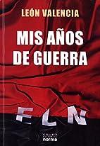 MIS AÑOS DE GUERRA by Leon Valencia