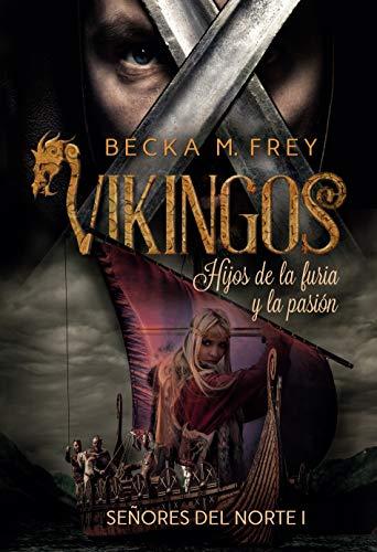 Vikingos: Hijos de la furia y la pasión: Novela de romance histórico, de erótica y de Vikingos. (Señores del Norte nº 1) por Becka M. Frey