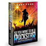 So You Want To Be A Rockstar Photographer (English Edition)