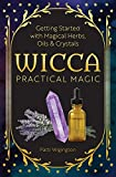 Image of Wicca Practical Magic: Getting Started with Magical Herbs, Oils, and Crystals