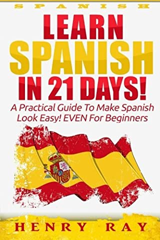 Spanish: Learn Spanish In 21 DAYS! – A Practical Guide To Make Spanish Look Easy! EVEN For Beginners (Spanish, French, German, (A Guide To Spanish)