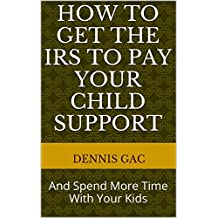 How To Get The IRS To Pay Your Child Support: And Spend More Time With Your Kids