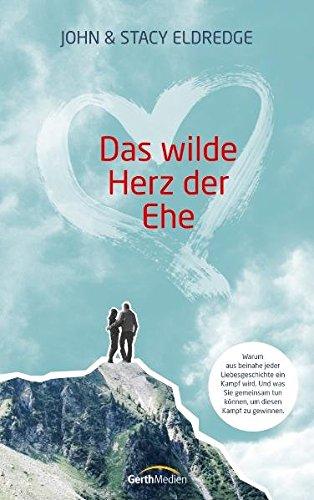 Das wilde Herz der Ehe: Warum aus beinahe jeder Liebesgeschichte ein Kampf wird. Und was Sie gemeinsam tun können, um diesen Kampf zu gewinnen.