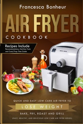 AIR FRYER COOKBOOK: Quick and Easy Low Carb Air Fryer Recipes to Lose Weight,  Bake, Fry, Roast and Grill (Easy, Healthy and Delicious Low Carb Air Fryer Series Book) (Volume 2) by Francesca Bonheur
