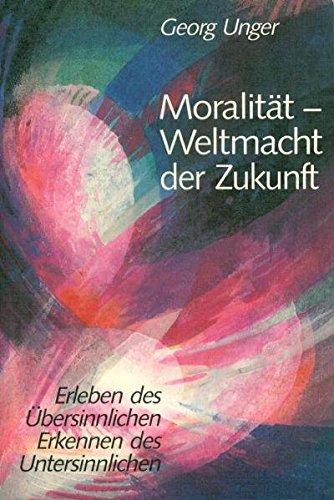 Moralität – Weltmacht der Zukunft: Erleben des Übersinnlichen – Erkennen des Untersinnlichen