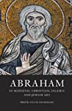 Abraham in Medieval Christian, Islamic, and Jewish Art, , 0983753725
