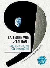 La Terre vue d'en haut : L'invention de l'environnement global par Sebastian Vincent Grevsmühl