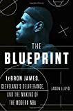 img - for The Blueprint: LeBron James, Cleveland's Deliverance, and the Making of the Modern NBA book / textbook / text book