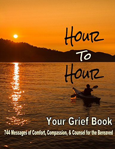 HOUR TO HOUR, Your Grief Book: (744 messages of comfort, compassion and counsel for the bereaved.)