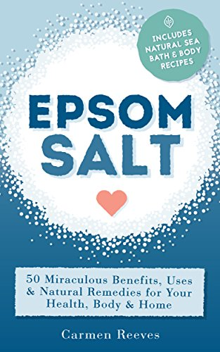 EPSOM SALT: 50 Miraculous Benefits, Uses & Natural Remedies for Your Health, Body & Home (Home Remedies, DIY Recipes, Pain Relief, Detox, Natural Beauty, Gardening, Weight Loss) (Bath Salts Recipe Epsom Salts Baking Soda)