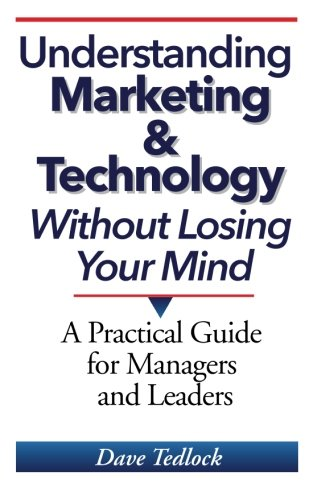 Understanding Marketing & Technology Without Losing Your Mind: A Practical Guide for Managers and Leaders