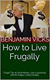 img - for How to Live Frugally: Frugal Tips to Save Money, Live Luxuriously and be Happy Living Cheaply book / textbook / text book
