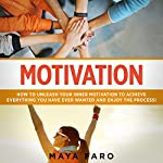 Motivation: How to Unleash Your Inner Motivation to Achieve Everything You Have Ever Wanted and Enjoy the Process! | Maya Faro