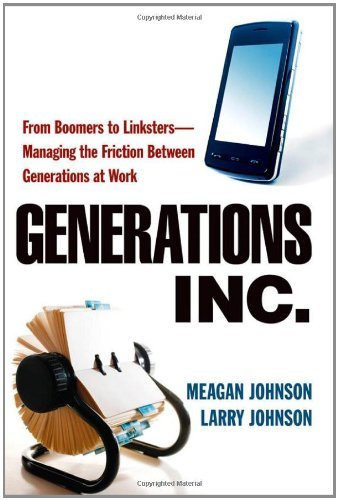 Generations, Inc.: From Boomers to Linksters--Managing the Friction Between Generations at Work Pdf