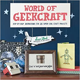 World Of Geekcraft Step By Instructions For 25 Super Cool Craft Projects Susan Beal Jay B Sauceda 9780811874618 Amazon Books