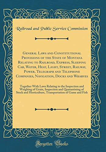 General Laws and Constitutional Provisions of the State of Montana Relating to Railroad, Express, Sleeping Car, Water, Heat, Light, Street, Railway, ... Wharves: Together With Laws Relating to th
